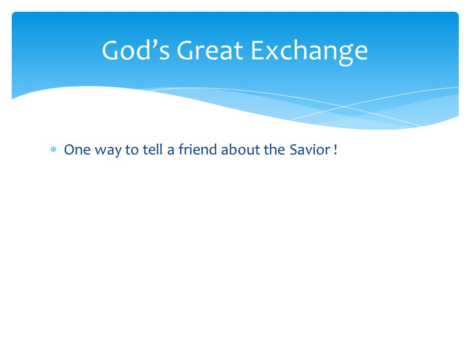  One way to tell a friend about the Savior ! God's Great Exchange