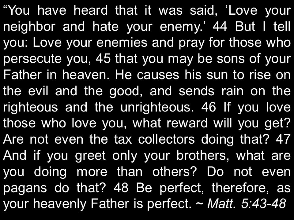 You have heard that it was said, 'Love your neighbor and hate your enemy.' 44 But I tell you: Love your enemies and pray for those who persecute you, 45 that you may be sons of your Father in heaven.