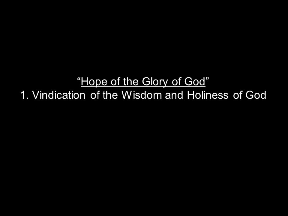 Hope of the Glory of God 1. Vindication of the Wisdom and Holiness of God