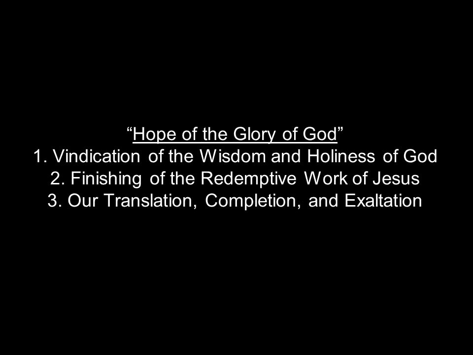 Hope of the Glory of God 1. Vindication of the Wisdom and Holiness of God 2.
