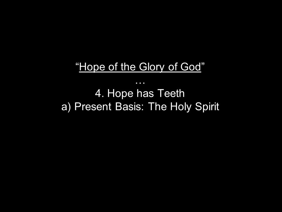 Hope of the Glory of God … 4. Hope has Teeth a) Present Basis: The Holy Spirit
