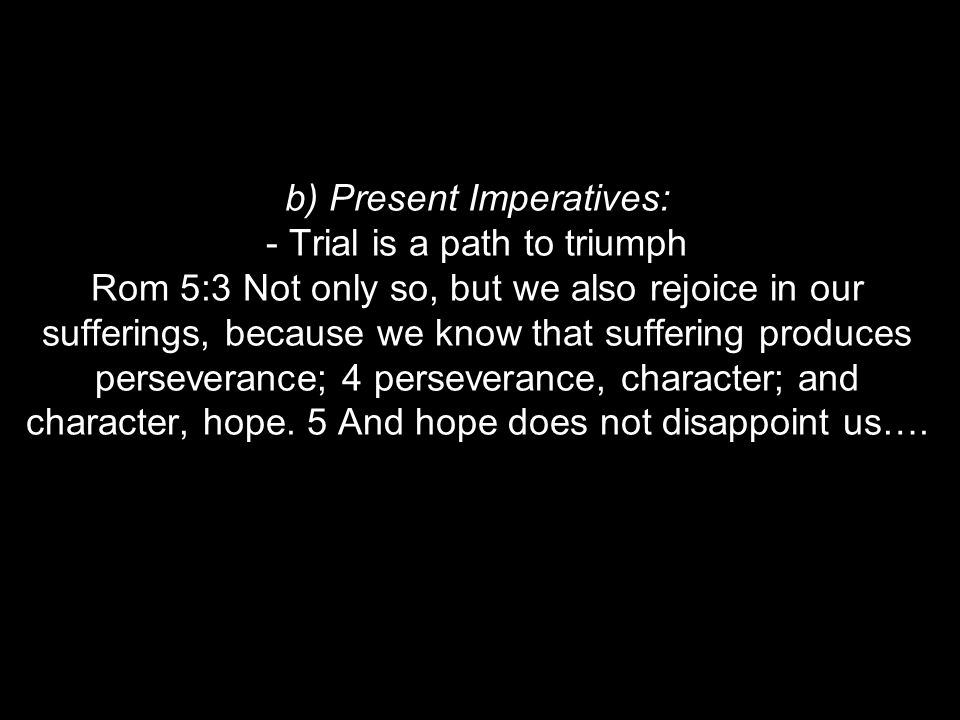 b) Present Imperatives: - Trial is a path to triumph Rom 5:3 Not only so, but we also rejoice in our sufferings, because we know that suffering produces perseverance; 4 perseverance, character; and character, hope.