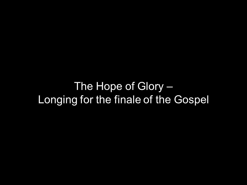 The Hope of Glory – Longing for the finale of the Gospel