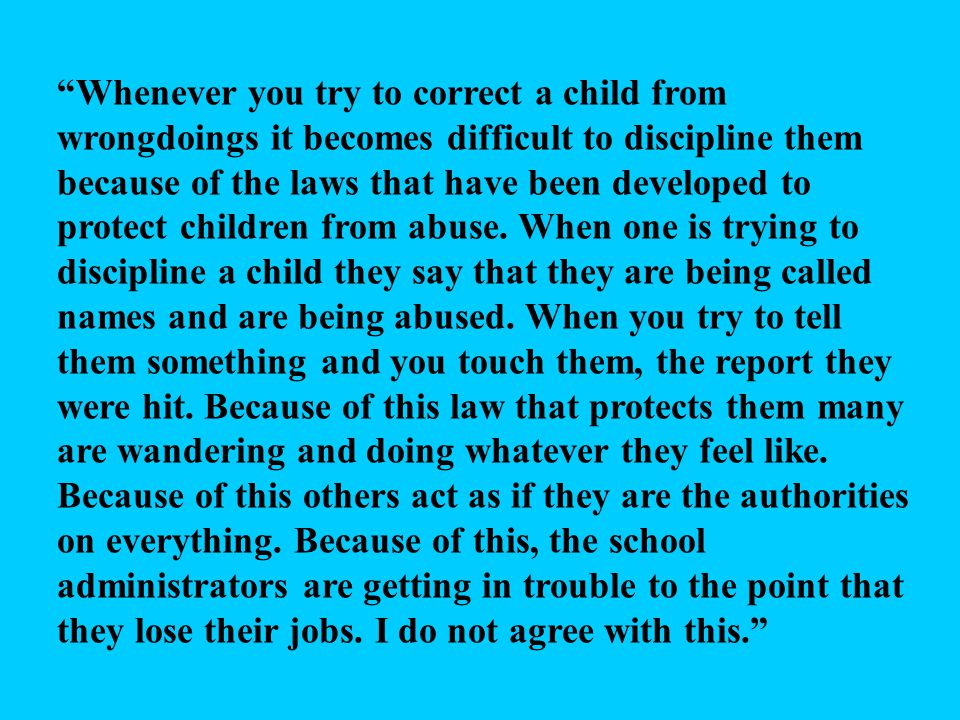 Whenever you try to correct a child from wrongdoings it becomes difficult to discipline them because of the laws that have been developed to protect children from abuse.