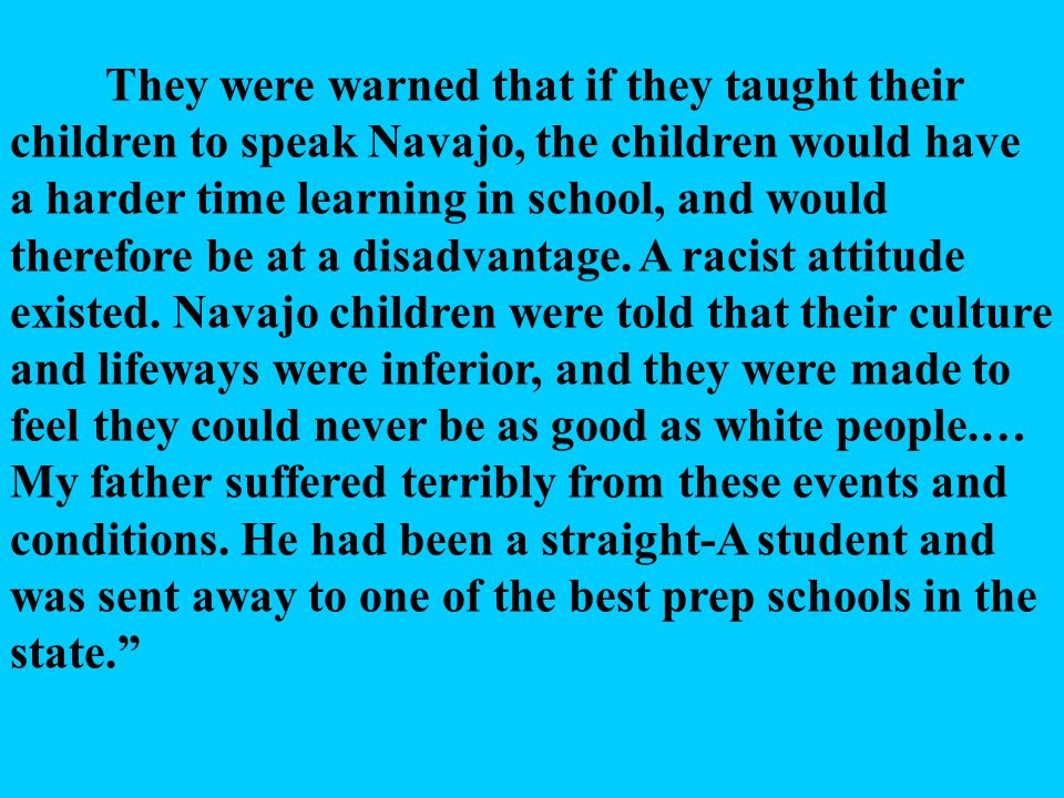 They were warned that if they taught their children to speak Navajo, the children would have a harder time learning in school, and would therefore be at a disadvantage.