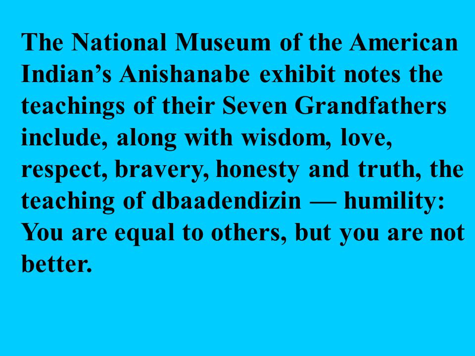 The National Museum of the American Indian's Anishanabe exhibit notes the teachings of their Seven Grandfathers include, along with wisdom, love, respect, bravery, honesty and truth, the teaching of dbaadendizin — humility: You are equal to others, but you are not better.