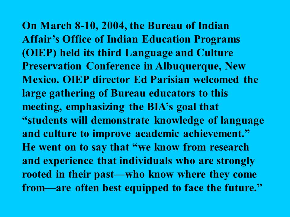 On March 8-10, 2004, the Bureau of Indian Affair's Office of Indian Education Programs (OIEP) held its third Language and Culture Preservation Conference in Albuquerque, New Mexico.