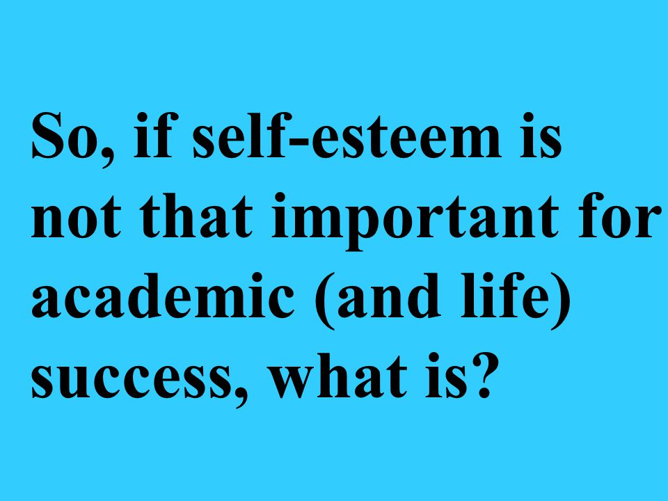 So, if self-esteem is not that important for academic (and life) success, what is