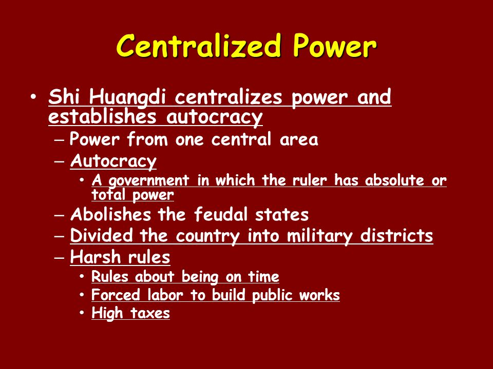 Centralized Power Shi Huangdi centralizes power and establishes autocracy – Power from one central area – Autocracy A government in which the ruler has absolute or total power – Abolishes the feudal states – Divided the country into military districts – Harsh rules Rules about being on time Forced labor to build public works High taxes