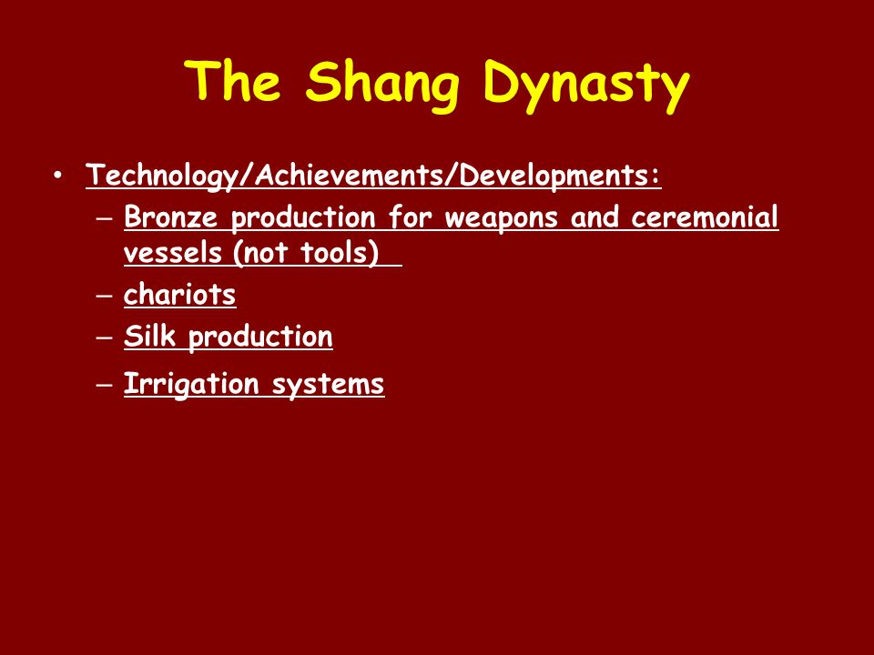 The Shang Dynasty Technology/Achievements/Developments: – Bronze production for weapons and ceremonial vessels (not tools) – chariots – Silk production – Irrigation systems