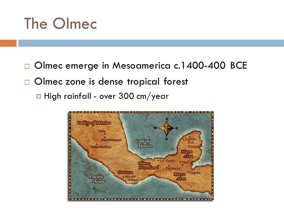 The Olmec  Olmec emerge in Mesoamerica c.1400-400 BCE  Olmec zone is dense tropical forest  High rainfall - over 300 cm/year
