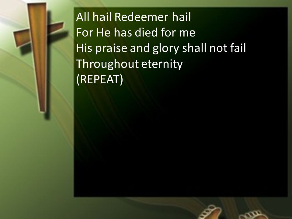 All hail Redeemer hail For He has died for me His praise and glory shall not fail Throughout eternity (REPEAT)