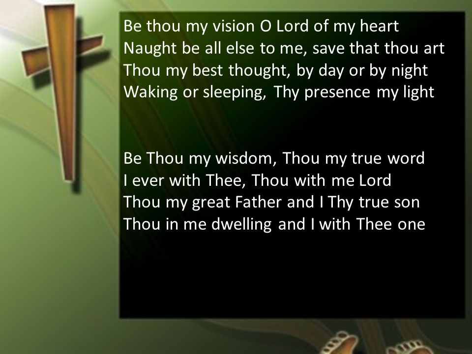 Be thou my vision O Lord of my heart Naught be all else to me, save that thou art Thou my best thought, by day or by night Waking or sleeping, Thy presence my light Be Thou my wisdom, Thou my true word I ever with Thee, Thou with me Lord Thou my great Father and I Thy true son Thou in me dwelling and I with Thee one