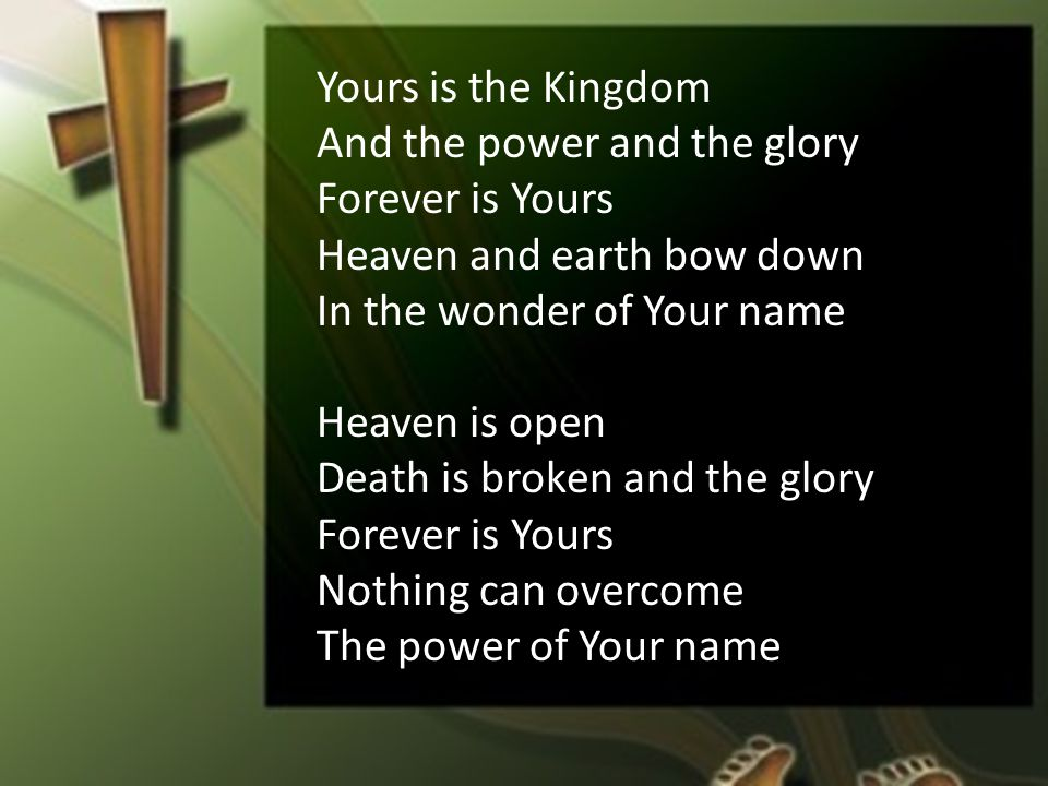 Yours is the Kingdom And the power and the glory Forever is Yours Heaven and earth bow down In the wonder of Your name Heaven is open Death is broken and the glory Forever is Yours Nothing can overcome The power of Your name