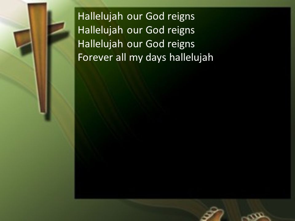 Hallelujah our God reigns Forever all my days hallelujah