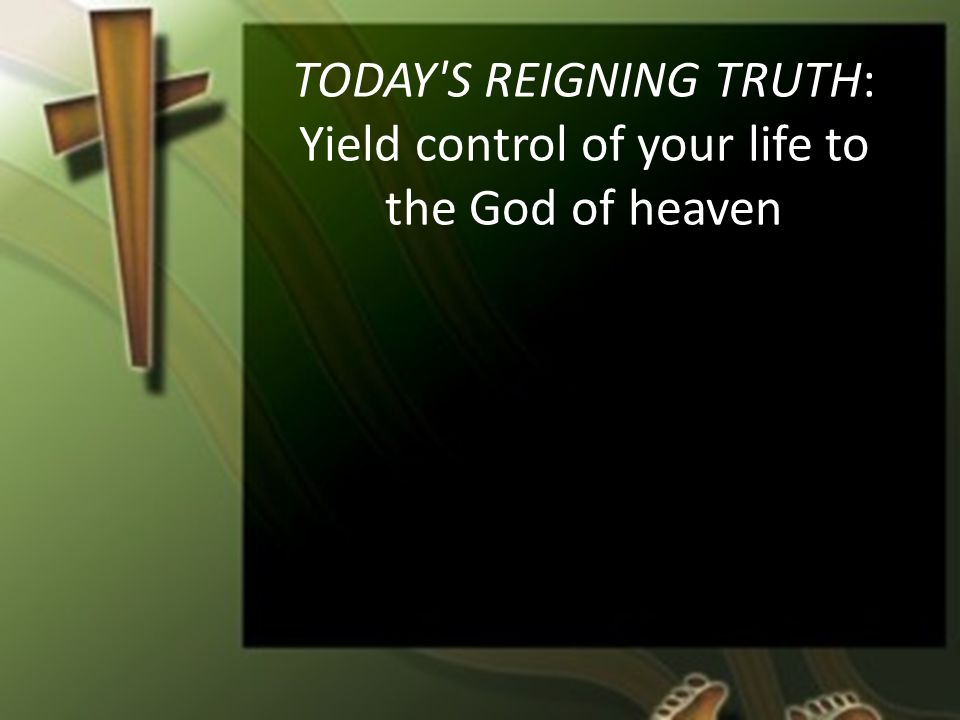 TODAY S REIGNING TRUTH: Yield control of your life to the God of heaven