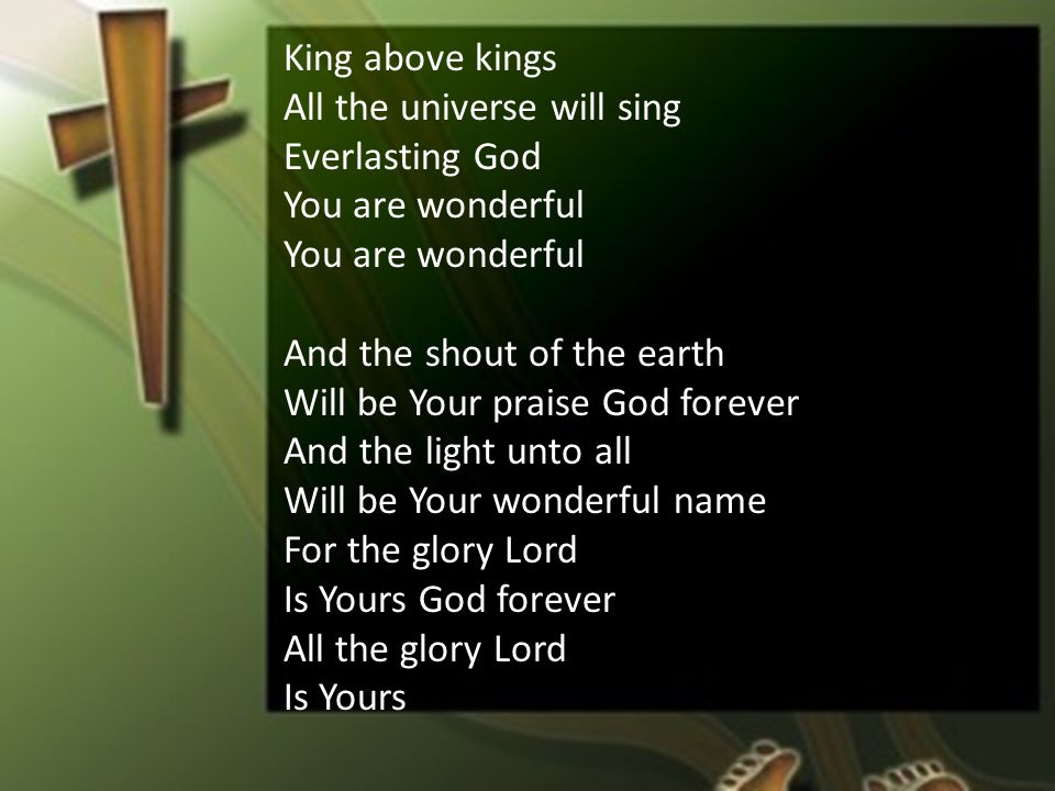 King above kings All the universe will sing Everlasting God You are wonderful And the shout of the earth Will be Your praise God forever And the light unto all Will be Your wonderful name For the glory Lord Is Yours God forever All the glory Lord Is Yours