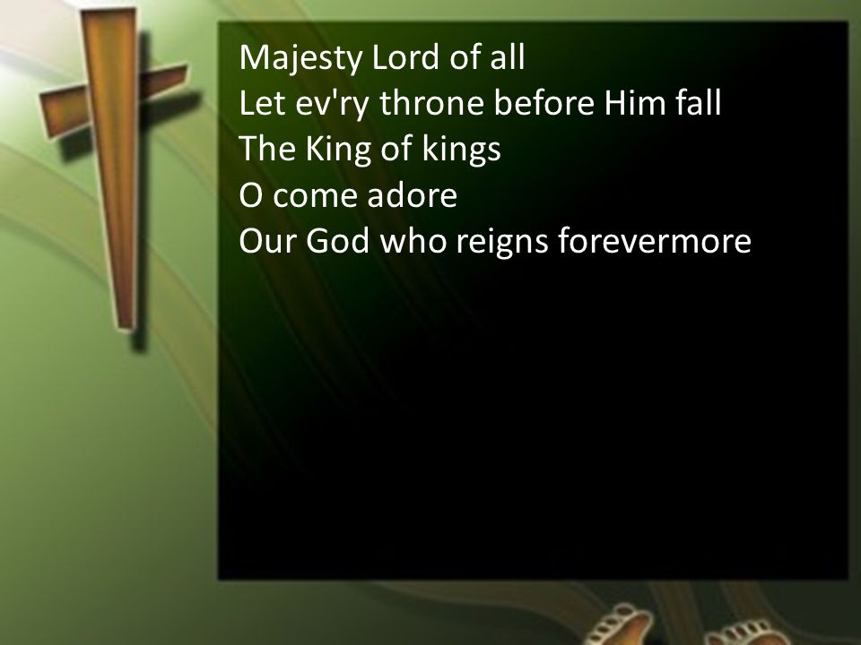 Majesty Lord of all Let ev ry throne before Him fall The King of kings O come adore Our God who reigns forevermore