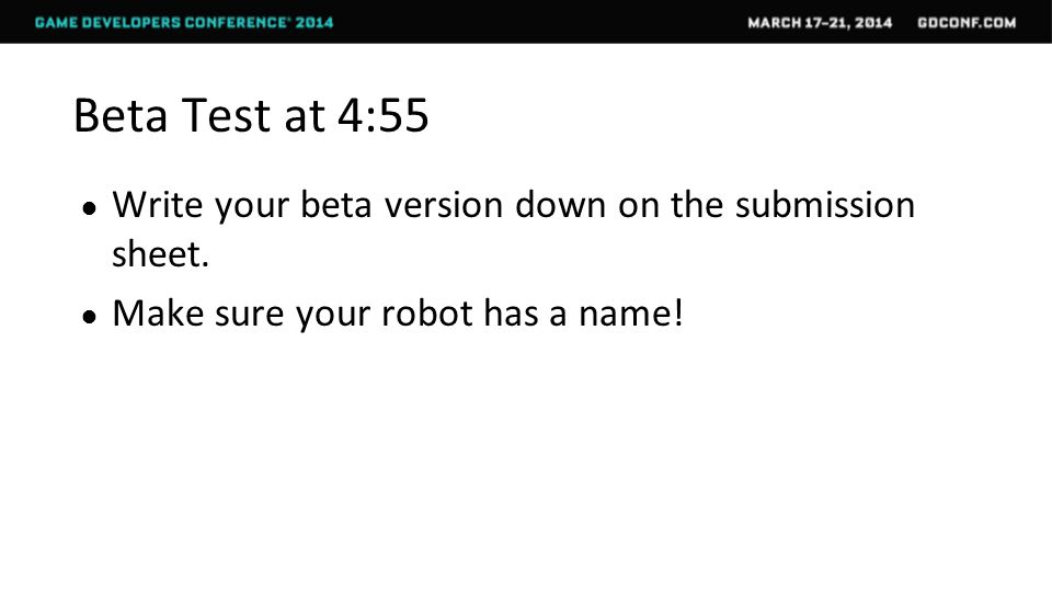 Beta Test at 4:55 ● Write your beta version down on the submission sheet.
