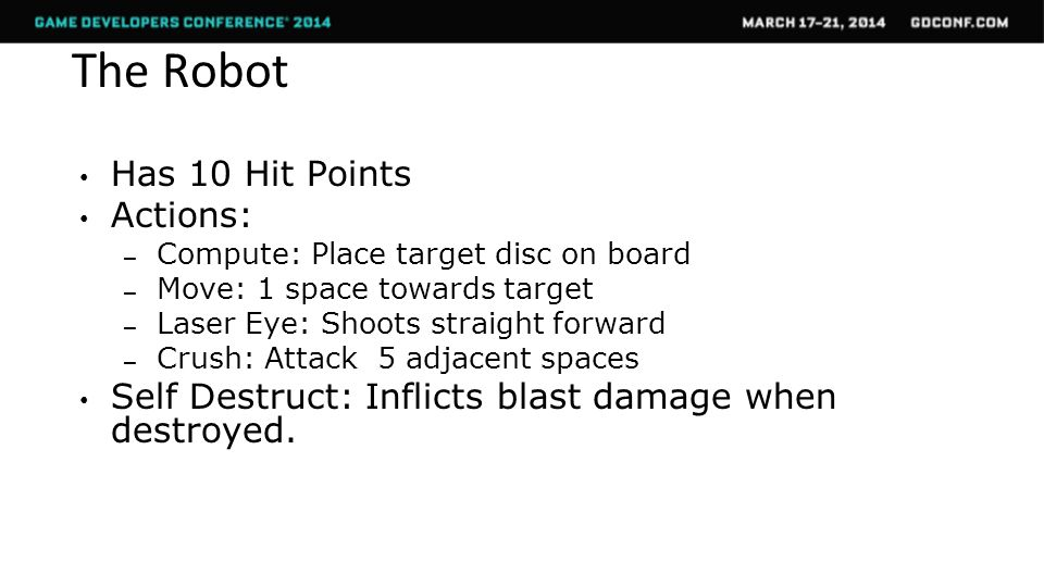 The Robot Has 10 Hit Points Actions: – Compute: Place target disc on board – Move: 1 space towards target – Laser Eye: Shoots straight forward – Crush: Attack 5 adjacent spaces Self Destruct: Inflicts blast damage when destroyed.
