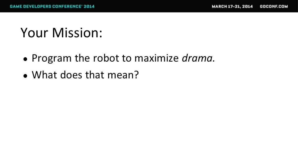 Your Mission: ● Program the robot to maximize drama. ● What does that mean