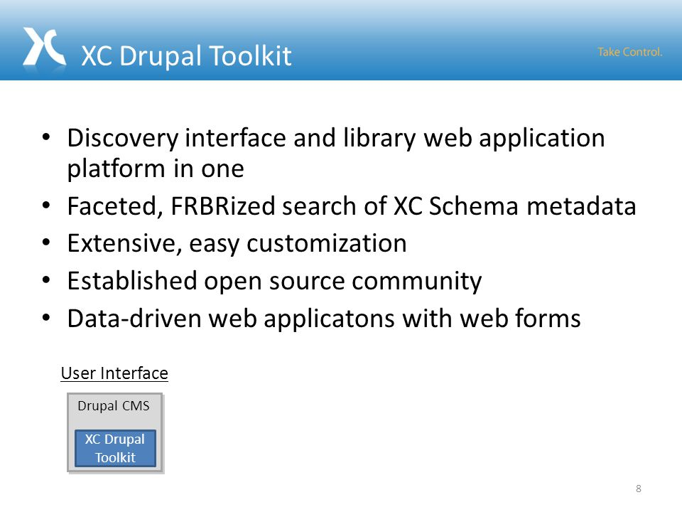 Discovery interface and library web application platform in one Faceted, FRBRized search of XC Schema metadata Extensive, easy customization Established open source community Data-driven web applicatons with web forms 8 Drupal CMS XC Drupal Toolkit User Interface