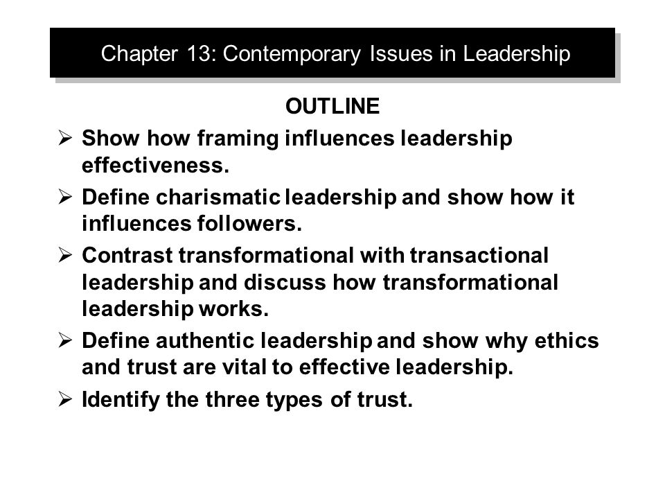Inspirational Approaches to Leadership The focus is leader as communicator  Framing: –A way of communicating that shapes meaning –Selective highlighting of facts and events –Ignored in traditional leadership studies  Two contemporary leadership theories: –Charismatic Leadership –Transformational Leadership