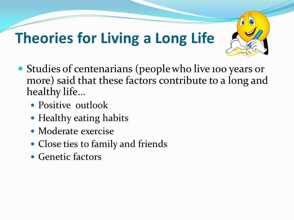 Theories for Living a Long Life Studies of centenarians (people who live 100 years or more) said that these factors contribute to a long and healthy life… Positive outlook Healthy eating habits Moderate exercise Close ties to family and friends Genetic factors
