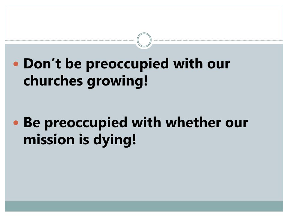 Don't be preoccupied with our churches growing! Be preoccupied with whether our mission is dying!