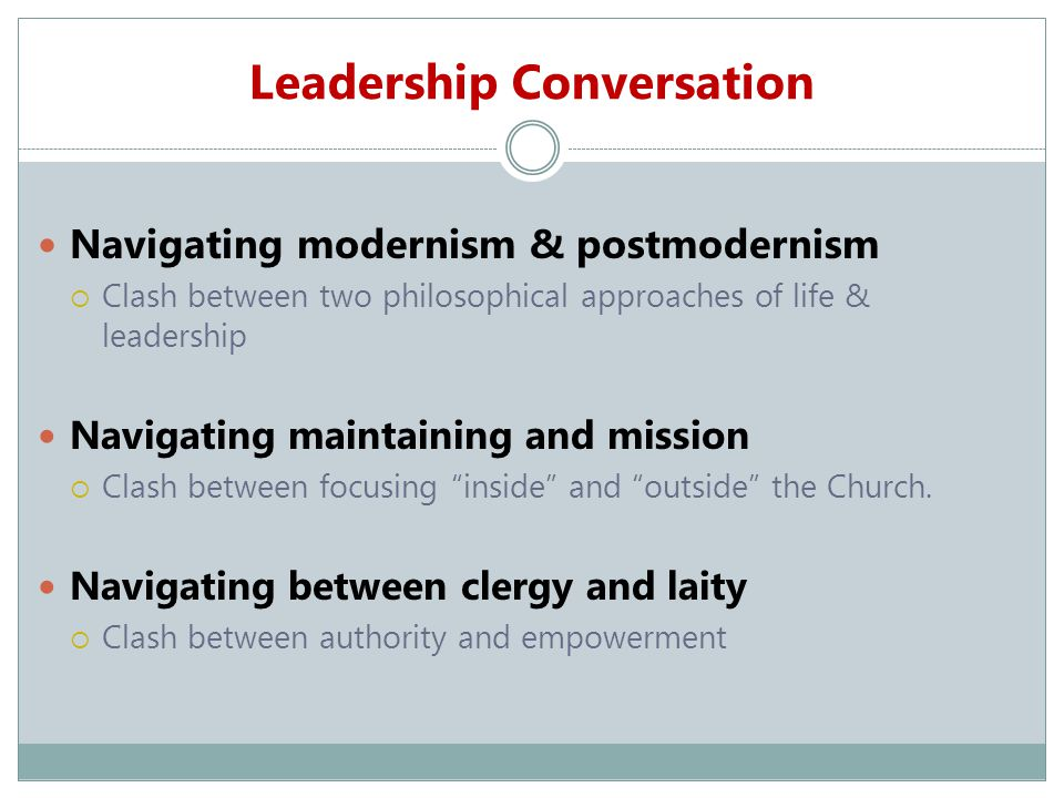 Leadership Conversation Navigating modernism & postmodernism  Clash between two philosophical approaches of life & leadership Navigating maintaining and mission  Clash between focusing inside and outside the Church.