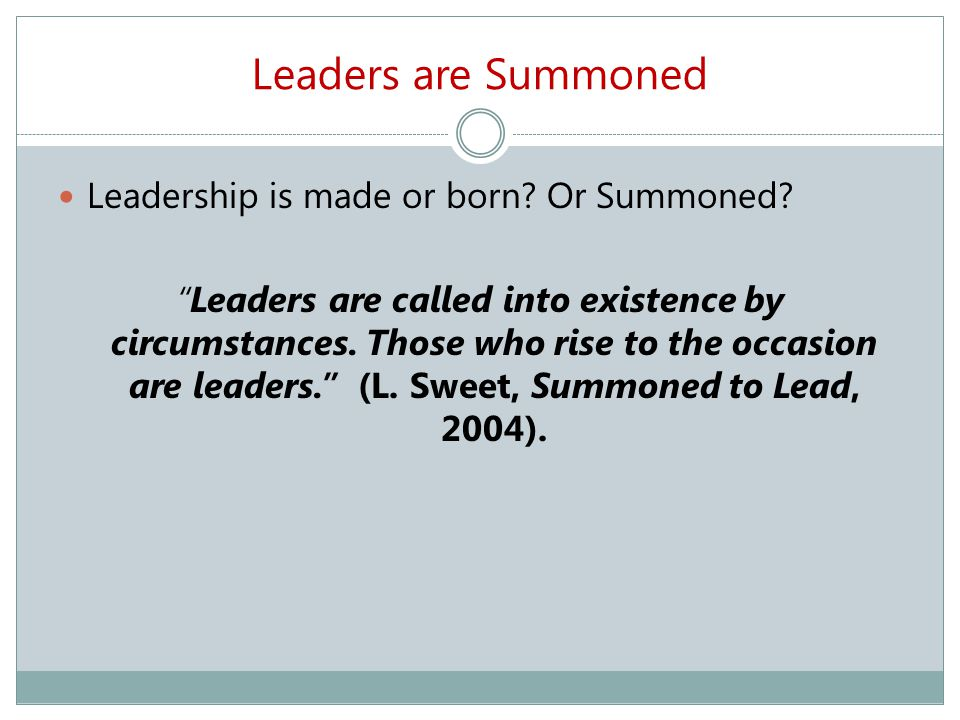 Leaders are Summoned Leadership is made or born. Or Summoned.