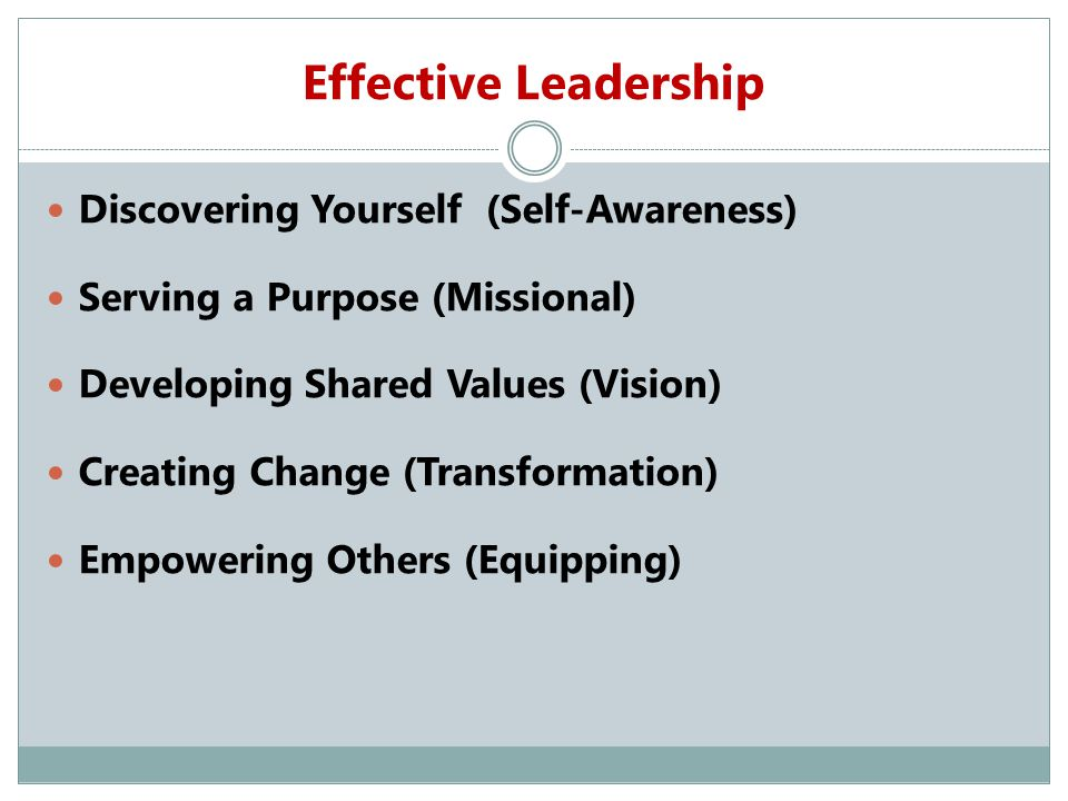 Effective Leadership Discovering Yourself (Self-Awareness) Serving a Purpose (Missional) Developing Shared Values (Vision) Creating Change (Transformation) Empowering Others (Equipping)