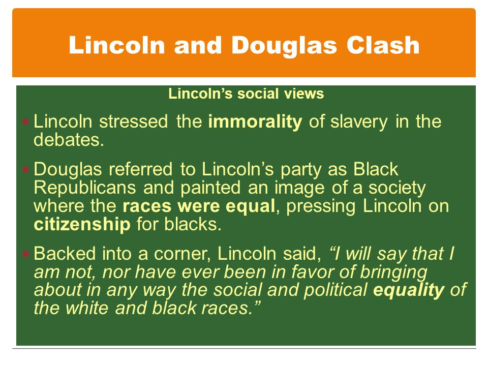Lincoln and Douglas Clash Lincoln's social views Lincoln stressed the immorality of slavery in the debates.
