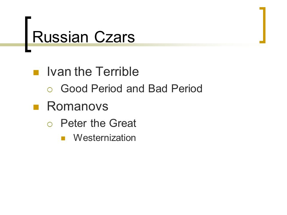 Russian Czars Ivan the Terrible  Good Period and Bad Period Romanovs  Peter the Great Westernization