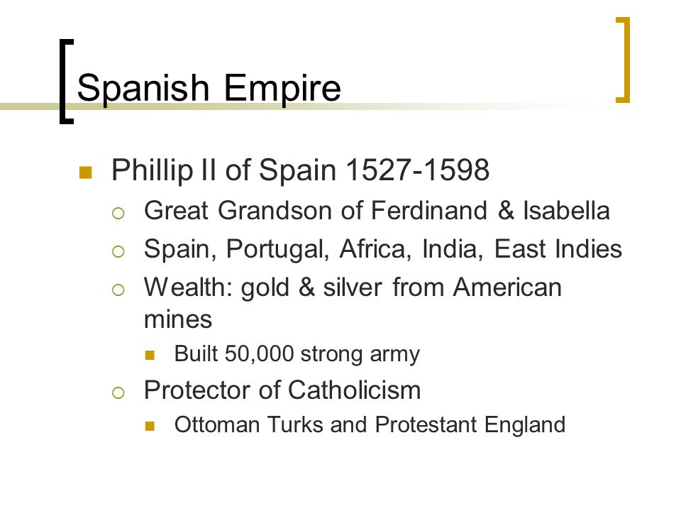 Spanish Empire Phillip II of Spain  Great Grandson of Ferdinand & Isabella  Spain, Portugal, Africa, India, East Indies  Wealth: gold & silver from American mines Built 50,000 strong army  Protector of Catholicism Ottoman Turks and Protestant England