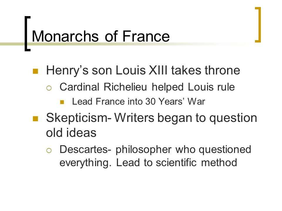 Monarchs of France Henry's son Louis XIII takes throne  Cardinal Richelieu helped Louis rule Lead France into 30 Years' War Skepticism- Writers began to question old ideas  Descartes- philosopher who questioned everything.