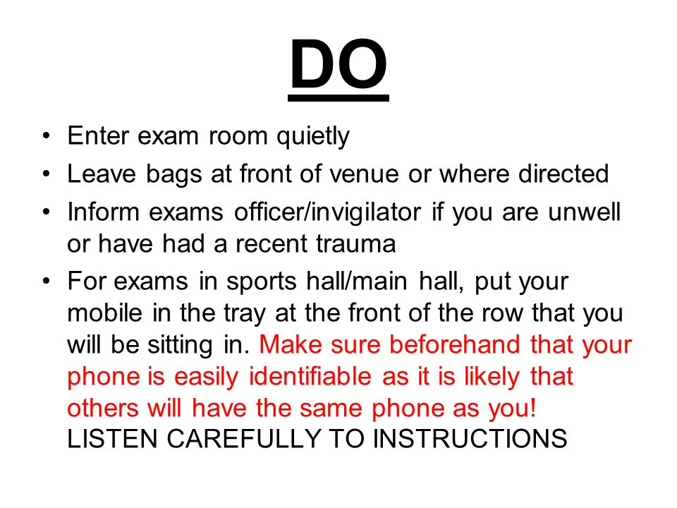 DO Enter exam room quietly Leave bags at front of venue or where directed Inform exams officer/invigilator if you are unwell or have had a recent trauma For exams in sports hall/main hall, put your mobile in the tray at the front of the row that you will be sitting in.