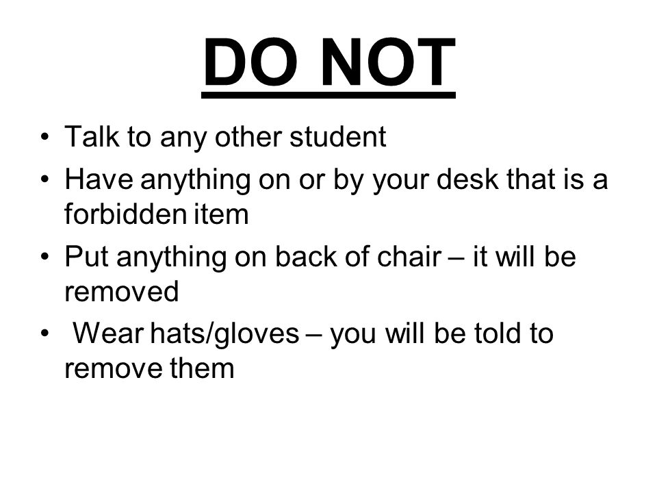 DO NOT Talk to any other student Have anything on or by your desk that is a forbidden item Put anything on back of chair – it will be removed Wear hats/gloves – you will be told to remove them