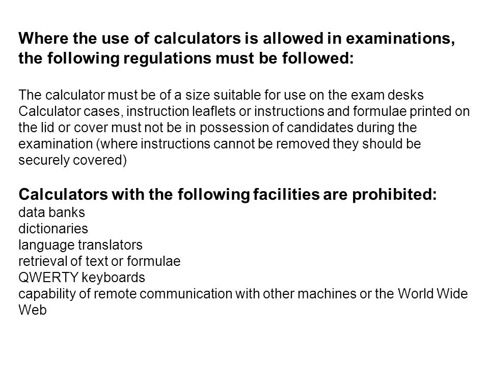 Where the use of calculators is allowed in examinations, the following regulations must be followed: The calculator must be of a size suitable for use on the exam desks Calculator cases, instruction leaflets or instructions and formulae printed on the lid or cover must not be in possession of candidates during the examination (where instructions cannot be removed they should be securely covered) Calculators with the following facilities are prohibited: data banks dictionaries language translators retrieval of text or formulae QWERTY keyboards capability of remote communication with other machines or the World Wide Web