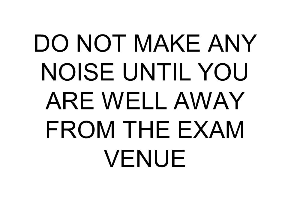 DO NOT MAKE ANY NOISE UNTIL YOU ARE WELL AWAY FROM THE EXAM VENUE