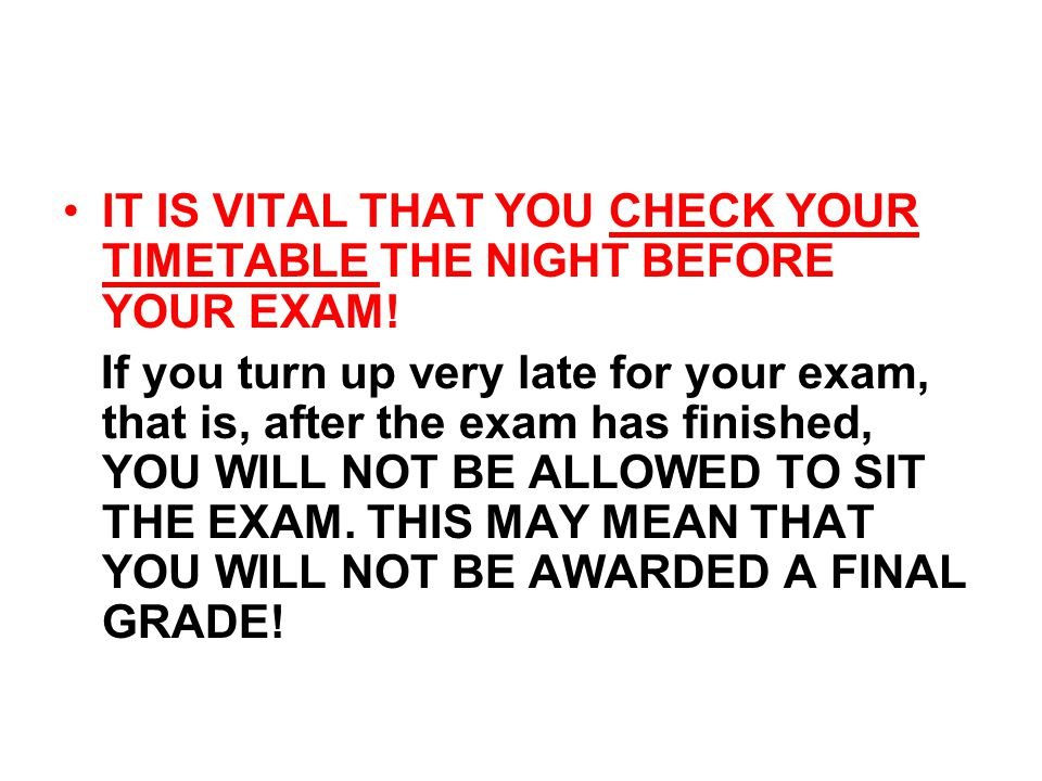 IT IS VITAL THAT YOU CHECK YOUR TIMETABLE THE NIGHT BEFORE YOUR EXAM.