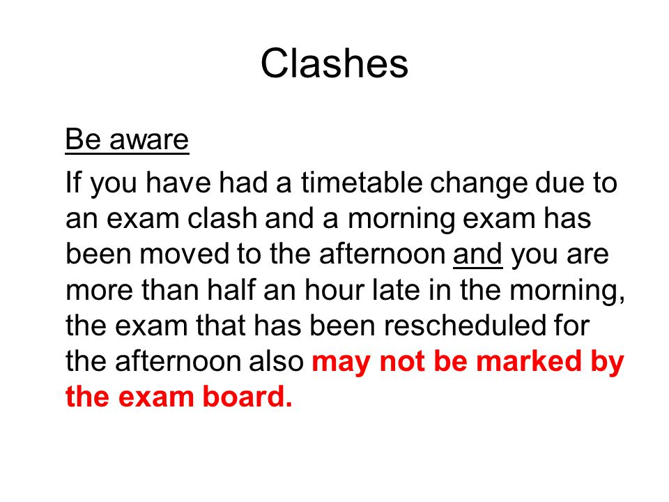 Clashes Be aware If you have had a timetable change due to an exam clash and a morning exam has been moved to the afternoon and you are more than half an hour late in the morning, the exam that has been rescheduled for the afternoon also may not be marked by the exam board.