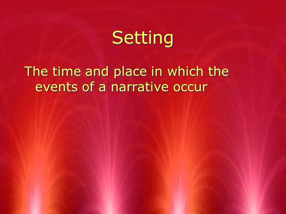 Setting The time and place in which the events of a narrative occur