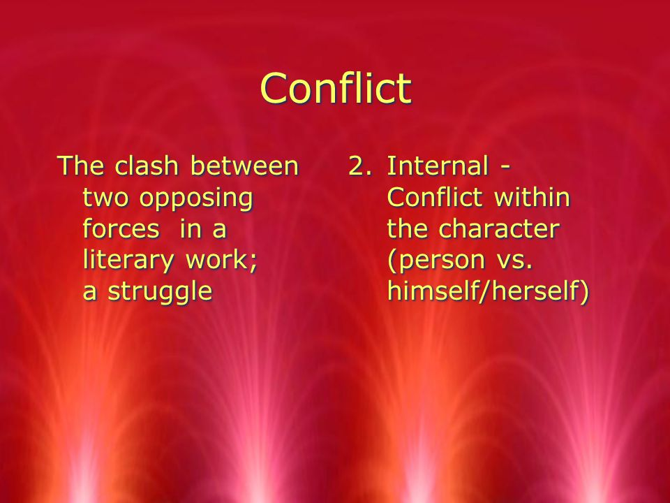 Conflict The clash between two opposing forces in a literary work; a struggle 2.Internal - Conflict within the character (person vs.