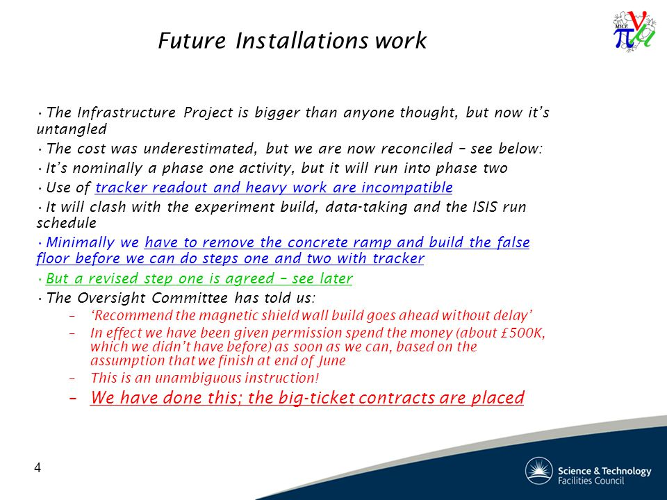 4 Future Installations work The Infrastructure Project is bigger than anyone thought, but now it's untangled The cost was underestimated, but we are now reconciled – see below: It's nominally a phase one activity, but it will run into phase two Use of tracker readout and heavy work are incompatible It will clash with the experiment build, data-taking and the ISIS run schedule Minimally we have to remove the concrete ramp and build the false floor before we can do steps one and two with tracker But a revised step one is agreed – see later The Oversight Committee has told us: –'Recommend the magnetic shield wall build goes ahead without delay' –In effect we have been given permission spend the money (about £500K, which we didn't have before) as soon as we can, based on the assumption that we finish at end of June –This is an unambiguous instruction.