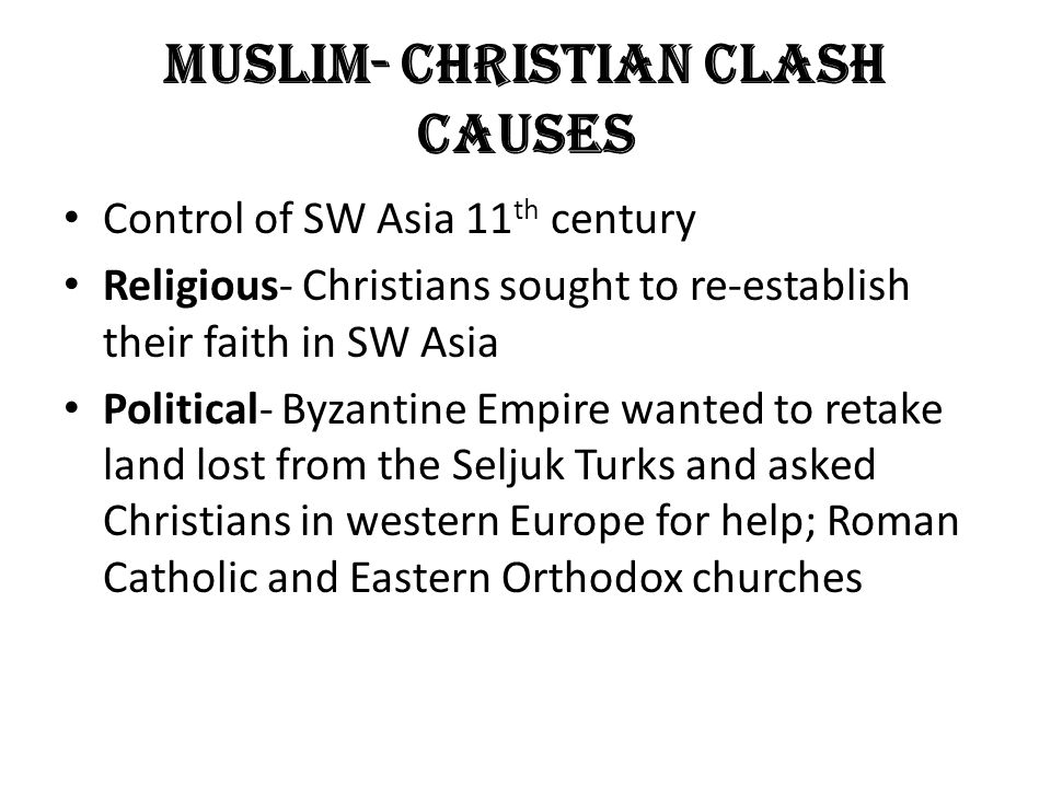 Muslim- Christian Clash Causes Control of SW Asia 11 th century Religious- Christians sought to re-establish their faith in SW Asia Political- Byzantine Empire wanted to retake land lost from the Seljuk Turks and asked Christians in western Europe for help; Roman Catholic and Eastern Orthodox churches