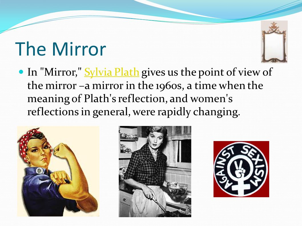 plath mirror essay Sylvia plath's mirror is a poem that deals with truths and lies and the progression of a woman towards old age oftentimes the truth of a person is not what is perceived by one's peers, resulting in the lies caused by opinion.