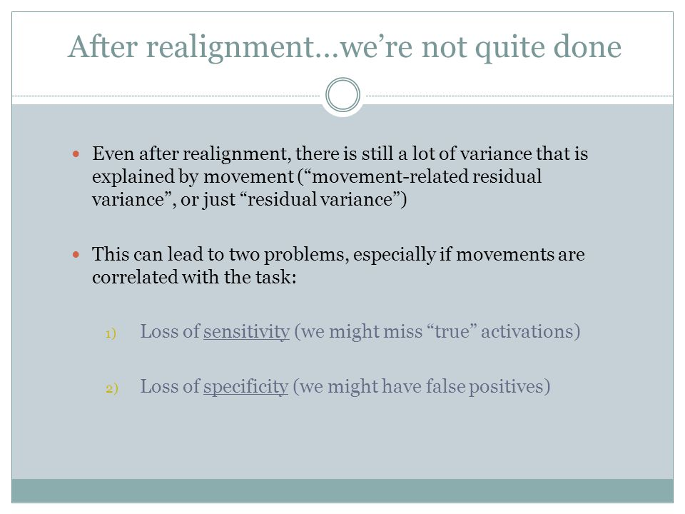 Even after realignment, there is still a lot of variance that is explained by movement ( movement-related residual variance , or just residual variance ) This can lead to two problems, especially if movements are correlated with the task: 1) Loss of sensitivity (we might miss true activations) 2) Loss of specificity (we might have false positives) After realignment…we're not quite done