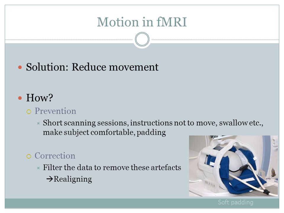 Motion in fMRI Solution: Reduce movement How.