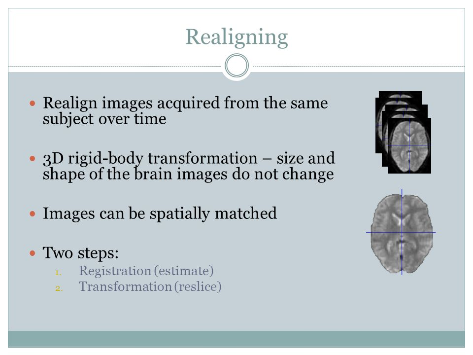 Realigning Realign images acquired from the same subject over time 3D rigid-body transformation – size and shape of the brain images do not change Images can be spatially matched Two steps: 1.